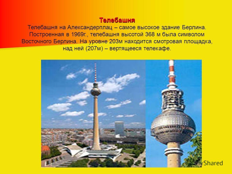 Телебашня Телебашня на Александерплац – самое высокое здание Берлина. Построенная в 1969г., телебашня высотой 368 м была символом Восточного Берлина. На уровне 203м находится смотровая площадка, над ней (207м) – вертящееся телекафе.