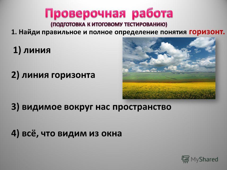 1. Найди правильное и полное определение понятия горизонт. 1) линия 2) линия горизонта 3) видимое вокруг нас пространство 4) всё, что видим из окна