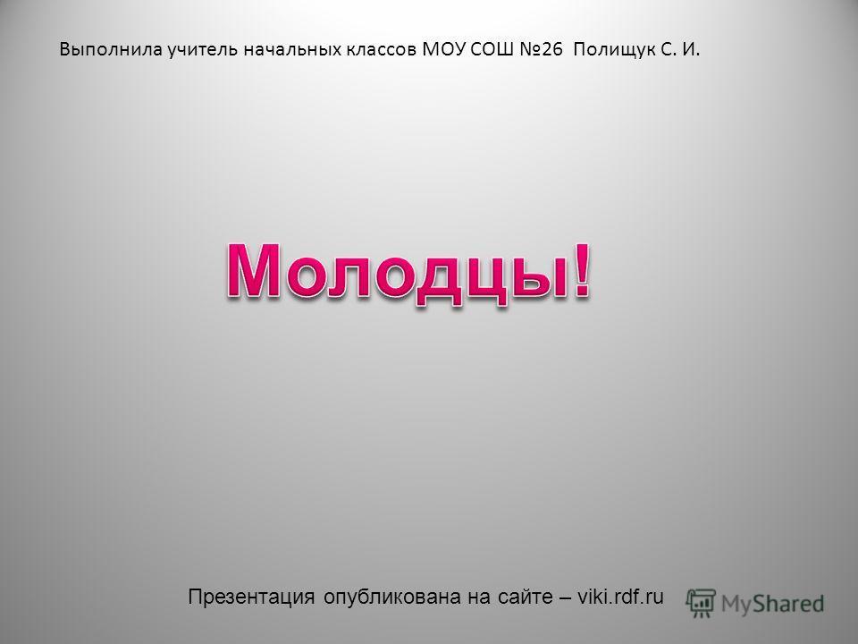 Выполнила учитель начальных классов МОУ СОШ 26 Полищук С. И. Презентация опубликована на сайте – viki.rdf.ru