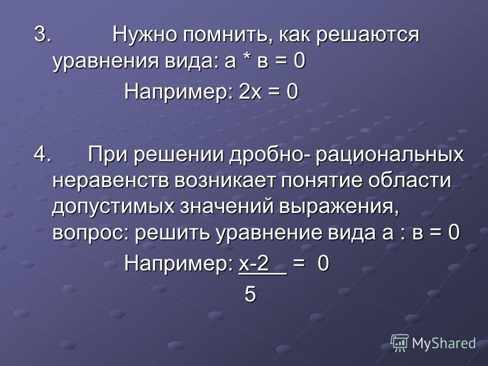 3. Нужно помнить, как решаются уравнения вида: а * в = 0 Например: 2х = 0 Например: 2х = 0 4. При решении дробно- рациональных неравенств возникает понятие области допустимых значений выражения, вопрос: решить уравнение вида а : в = 0 Например: х-2 =