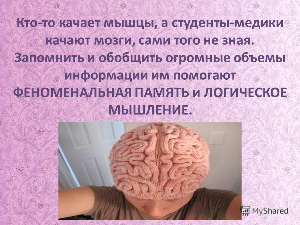 Кто-то качает мышцы, а студенты-медики качают мозги, сами того не зная. Запомнить и обобщить огромные объемы информации им помогают ФЕНОМЕНАЛЬНАЯ ПАМЯТЬ и ЛОГИЧЕСКОЕ МЫШЛЕНИЕ.