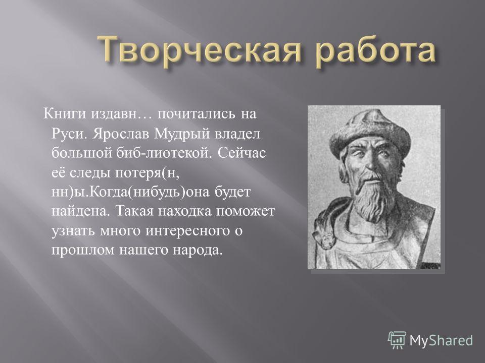 Книги издавн … почитались на Руси. Ярослав Мудрый владел большой биб - лиотекой. Сейчас её следы потеря ( н, нн ) ы. Когда ( нибудь ) она будет найдена. Такая находка поможет узнать много интересного о прошлом нашего народа.