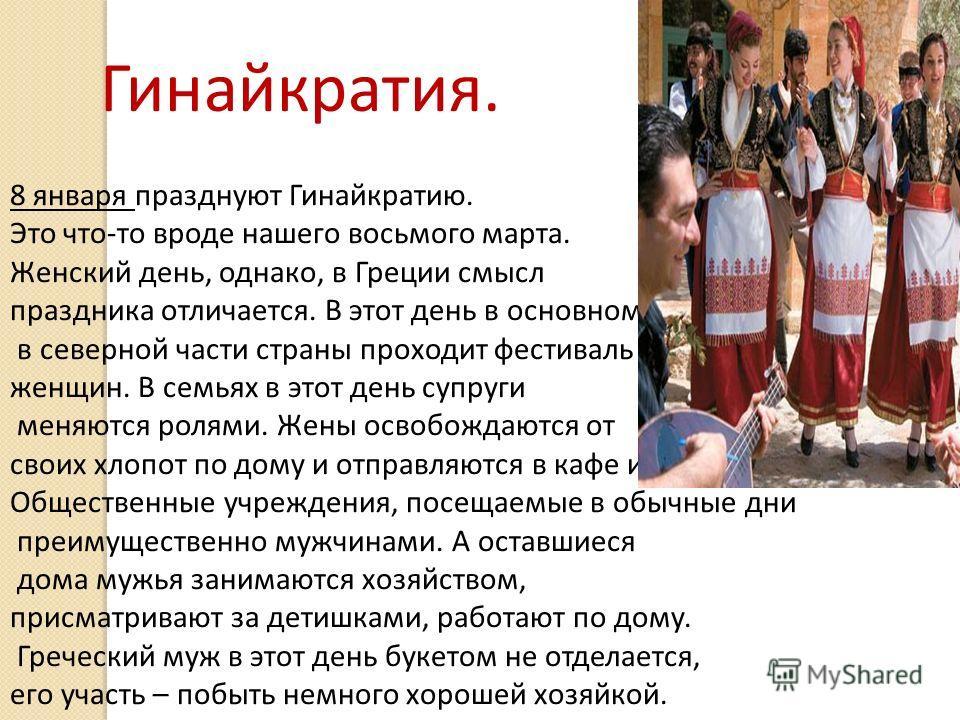Гинайкратия. 8 января празднуют Гинайкратию. Это что-то вроде нашего восьмого марта. Женский день, однако, в Греции смысл праздника отличается. В этот день в основном в северной части страны проходит фестиваль женщин. В семьях в этот день супруги мен