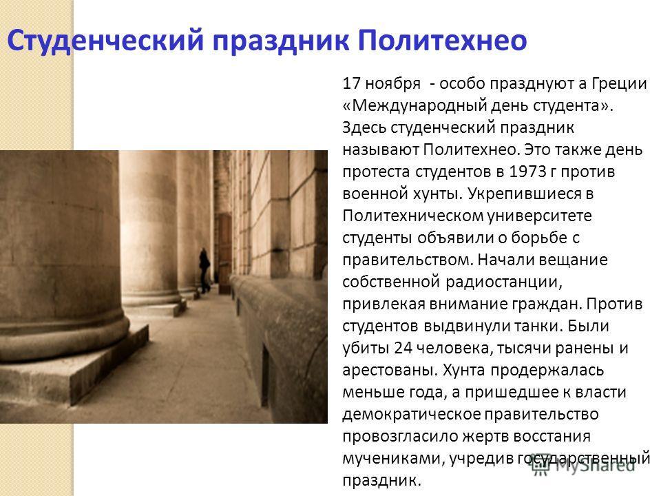 Студенческий праздник Политехнео 17 ноября - особо празднуют а Греции «Международный день студента». Здесь студенческий праздник называют Политехнео. Это также день протеста студентов в 1973 г против военной хунты. Укрепившиеся в Политехническом унив