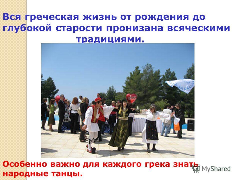 Вся греческая жизнь от рождения до глубокой старости пронизана всяческими традициями. Особенно важно для каждого грека знать народные танцы.