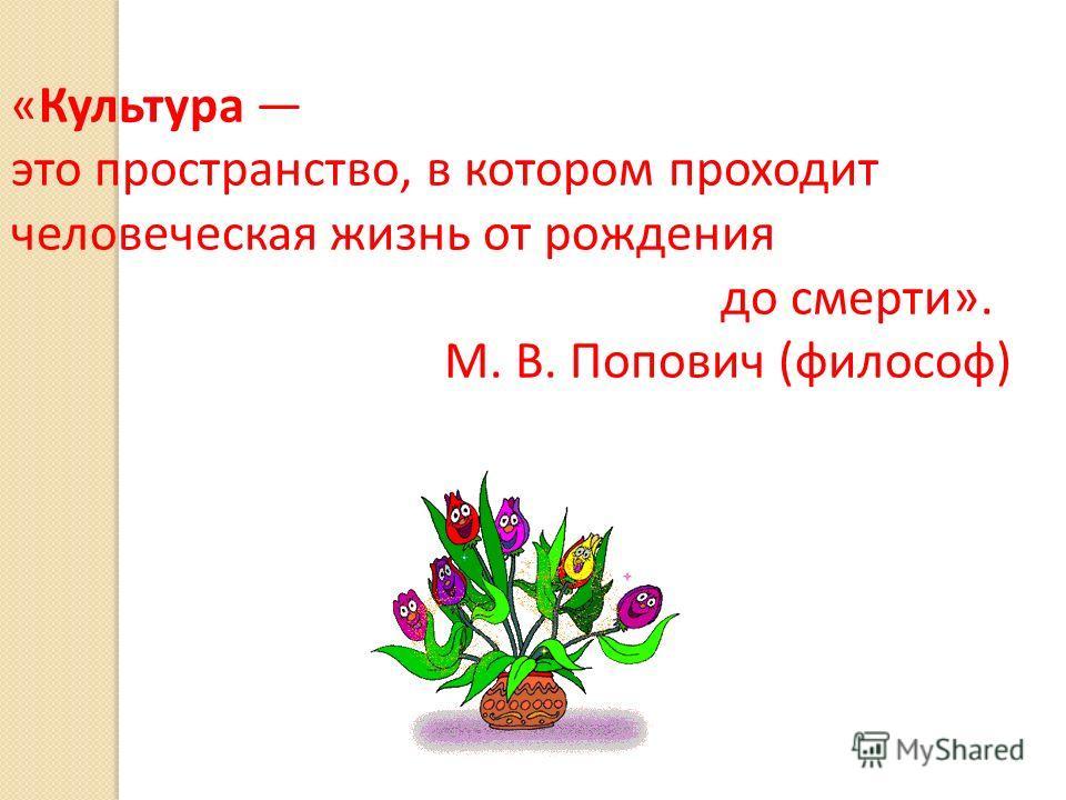 «Культура это пространство, в котором проходит человеческая жизнь от рождения до смерти». М. В. Попович (философ)
