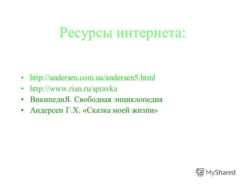Ресурсы интернета: http://andersen.com.ua/andersen5.html http://www.rian.ru/spravka ВикипедиЯ. Свободная энциклопедия Андерсен Г.Х. «Сказка моей жизни»