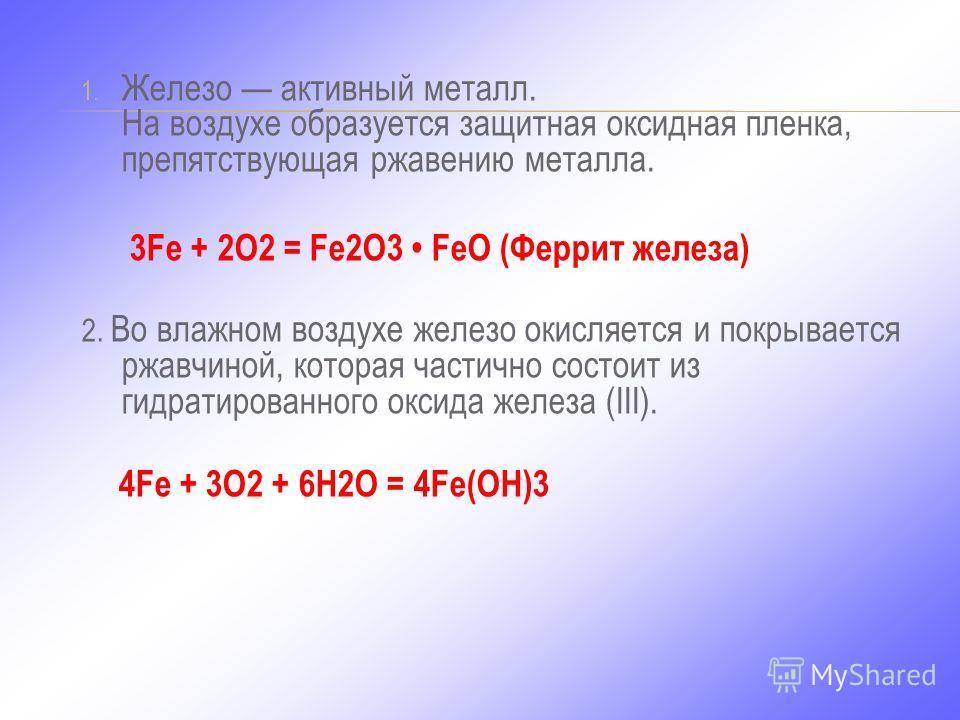 1. Железо активный металл. На воздухе образуется защитная оксидная пленка, препятствующая ржавению металла. 3Fe + 2O2 = Fe2O3 FeO (Феррит железа) 2. Во влажном воздухе железо окисляется и покрывается ржавчиной, которая частично состоит из гидратирова