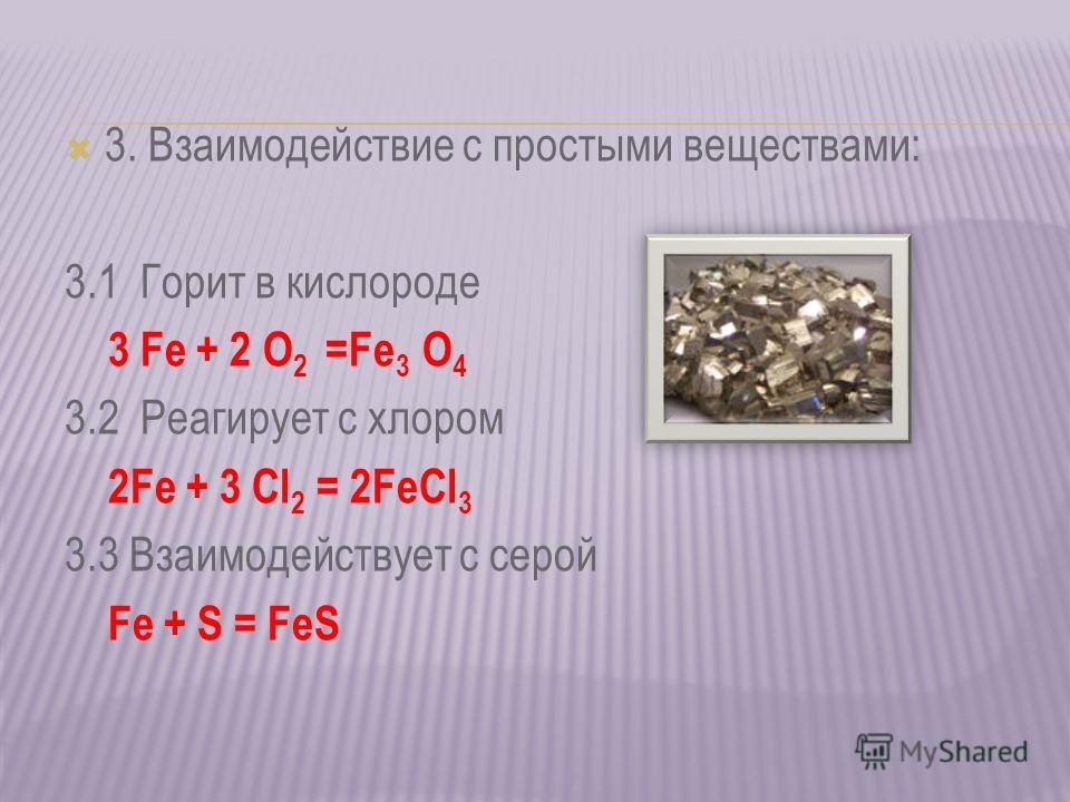 3. Взаимодействие с простыми веществами: 3.1 Горит в кислороде 3 Fe + 2 O 2 =Fe 3 O 4 3.2 Реагирует с хлором 2Fe + 3 Cl 2 = 2FeCl 3 3.3 Взаимодействует с серой Fe + S = FeS