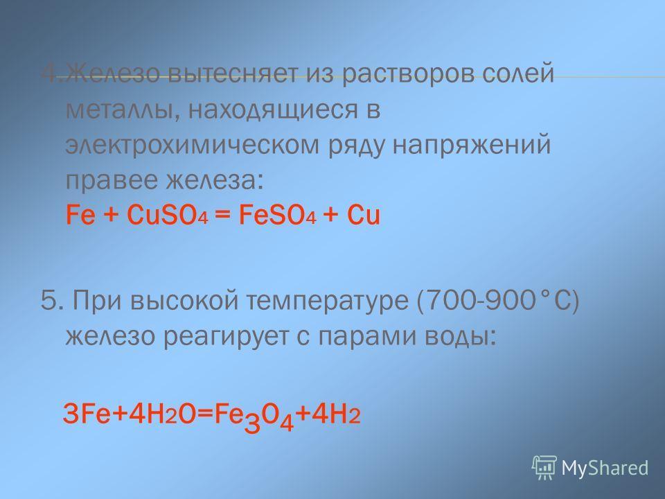 4.Железо вытесняет из растворов солей металлы, находящиеся в электрохимическом ряду напряжений правее железа: Fe + CuSO 4 = FeSO 4 + Cu 5. При высокой температуре (700-900°С) железо реагирует с парами воды: 3Fe+4Н 2 O=Fe 3 O 4 +4Н 2