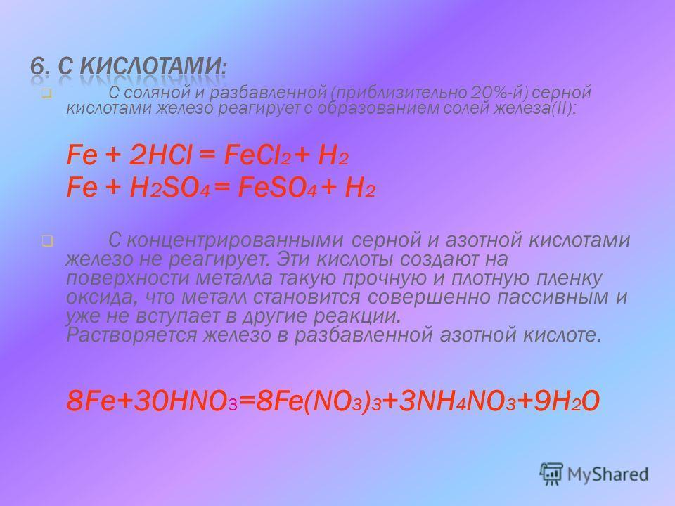 С соляной и разбавленной (приблизительно 20%-й) серной кислотами железо реагирует с образованием солей железа(II): Fe + 2HCl = FeCl 2 + H 2 Fe + H 2 SO 4 = FeSO 4 + H 2 С концентрированными серной и азотной кислотами железо не реагирует. Эти кислоты