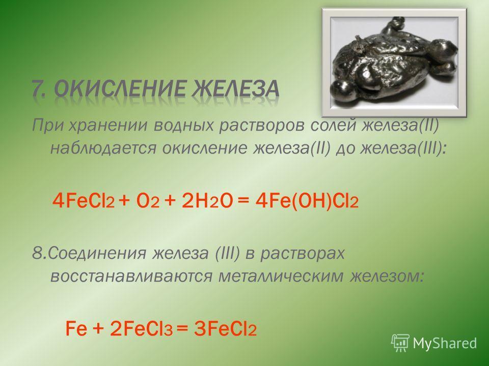 При хранении водных растворов солей железа(II) наблюдается окисление железа(II) до железа(III): 4FeCl 2 + O 2 + 2H 2 O = 4Fe(OH)Cl 2 8.Соединения железа (III) в растворах восстанавливаются металлическим железом: Fe + 2FeCl 3 = 3FeCl 2