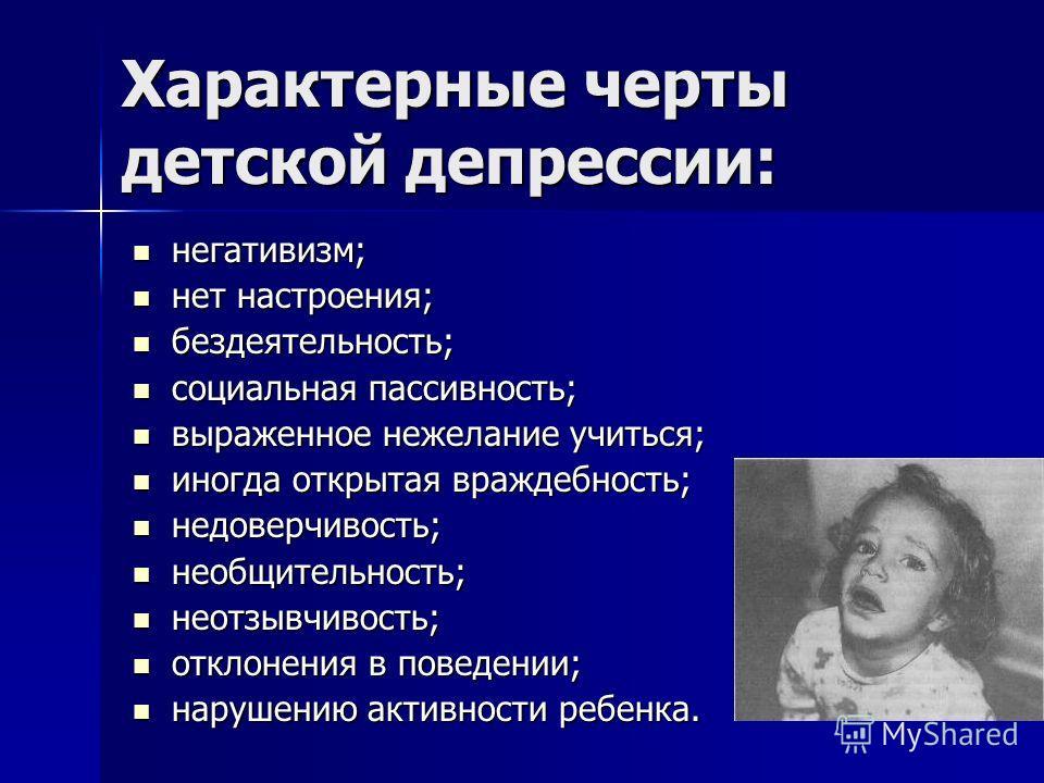 Характерные черты детской депрессии: негативизм; негативизм; нет настроения; нет настроения; бездеятельность; бездеятельность; социальная пассивность; социальная пассивность; выраженное нежелание учиться; выраженное нежелание учиться; иногда открытая