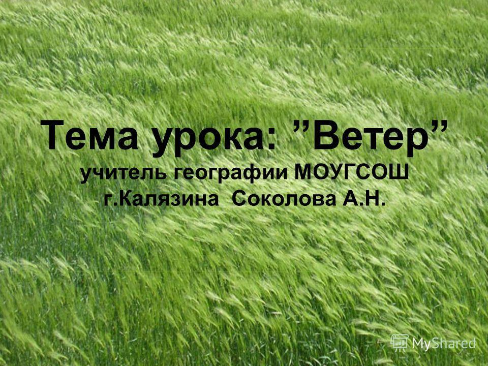 Тема урока: Ветер учитель географии МОУГСОШ г.Калязина Соколова А.Н.