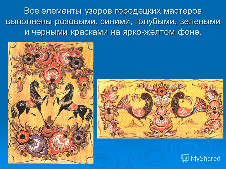 Все элементы узоров городецких мастеров выполнены розовыми, синими, голубыми, зелеными и черными красками на ярко-желтом фоне.