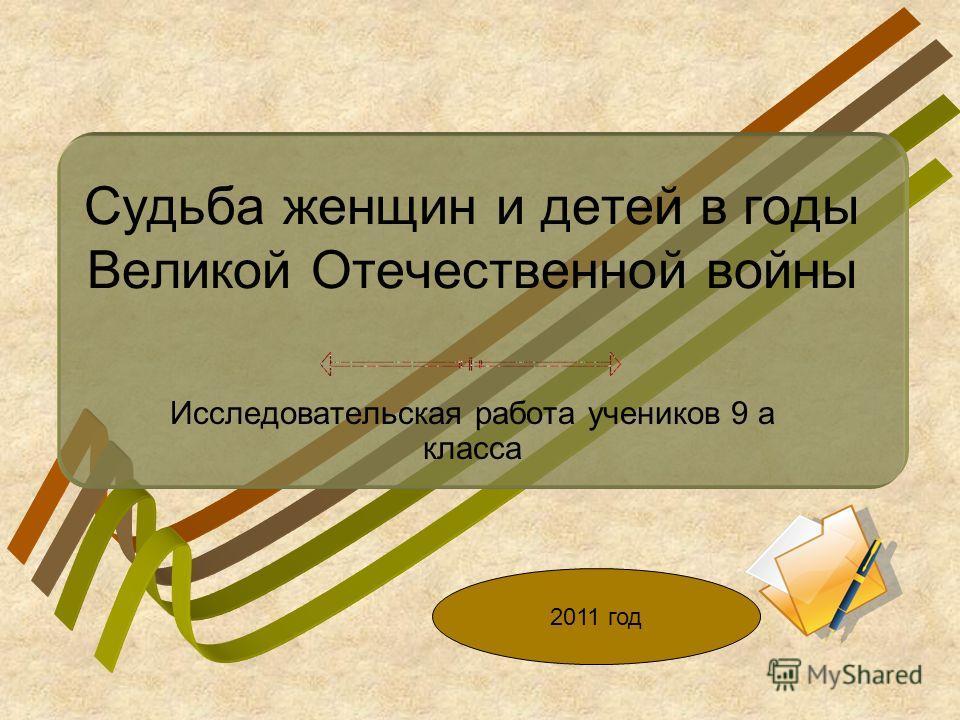 Судьба женщин и детей в годы Великой Отечественной войны Исследовательская работа учеников 9 а класса 2011 год