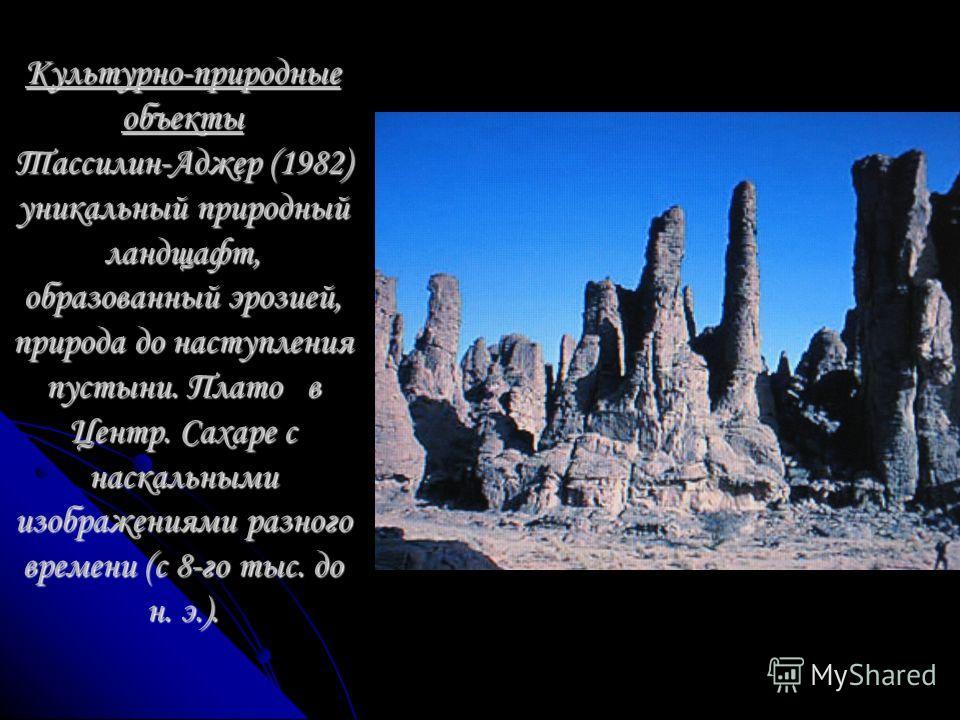 Культурно-природные объекты Тассилин-Аджер (1982) уникальный природный ландщафт, образованный эрозией, природа до наступления пустыни. Плато в Центр. Сахаре с наскальными изображениями разного времени (с 8-го тыс. до н. э.).