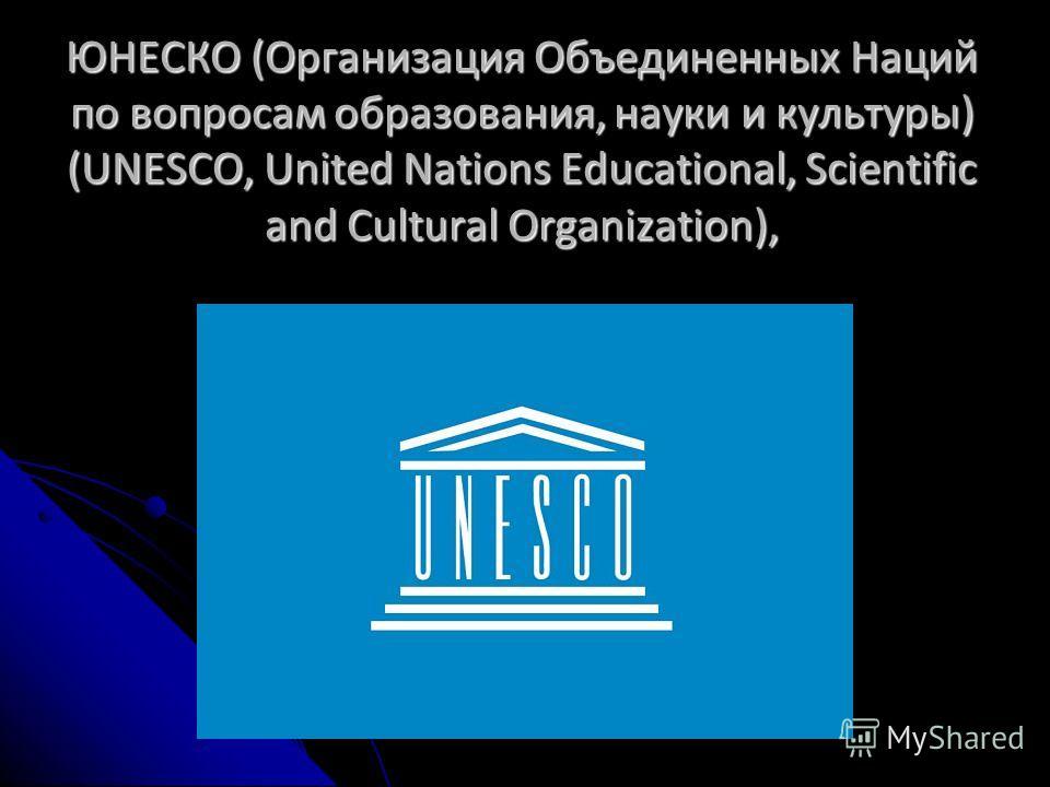ЮНЕСКО (Организация Объединенных Наций по вопросам образования, науки и культуры) (UNESСO, United Nations Educational, Scientific and Cultural Organization),