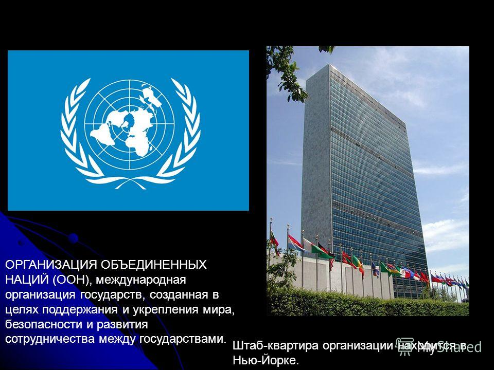 ОРГАНИЗАЦИЯ ОБЪЕДИНЕННЫХ НАЦИЙ (ООН), международная организация государств, созданная в целях поддержания и укрепления мира, безопасности и развития сотрудничества между государствами. Штаб-квартира организации находится в Нью-Йорке.