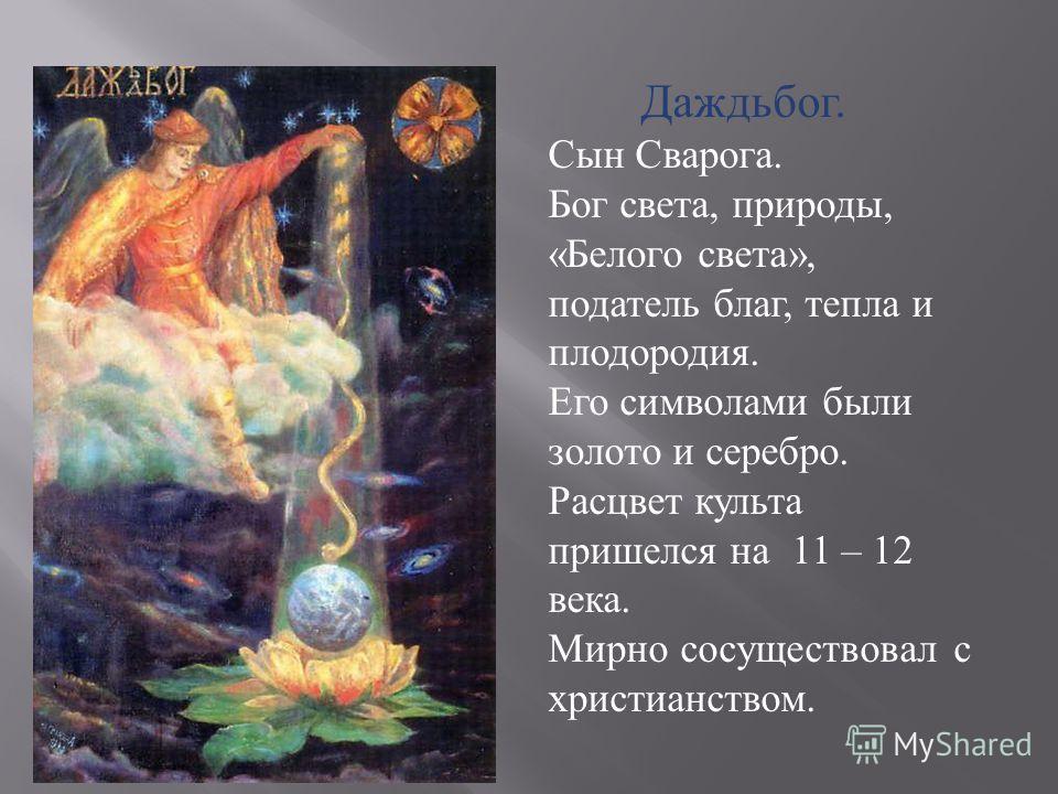 Даждьбог. Сын Сварога. Бог света, природы, « Белого света », податель благ, тепла и плодородия. Его символами были золото и серебро. Расцвет культа пришелся на 11 – 12 века. Мирно сосуществовал с христианством.