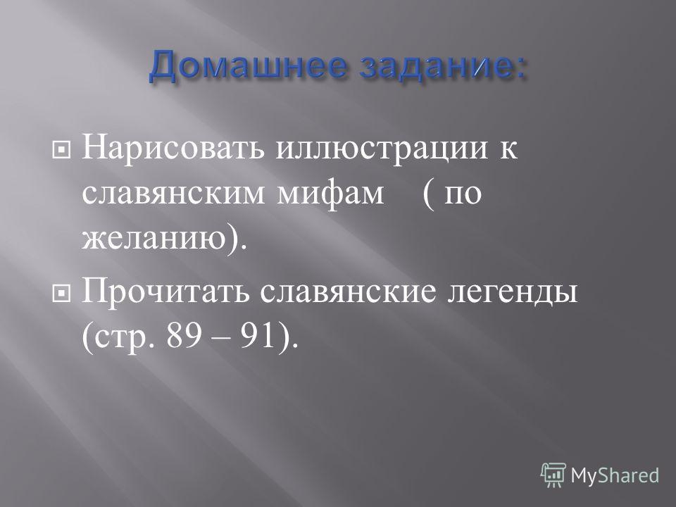 Нарисовать иллюстрации к славянским мифам ( по желанию ). Прочитать славянские легенды ( стр. 89 – 91).