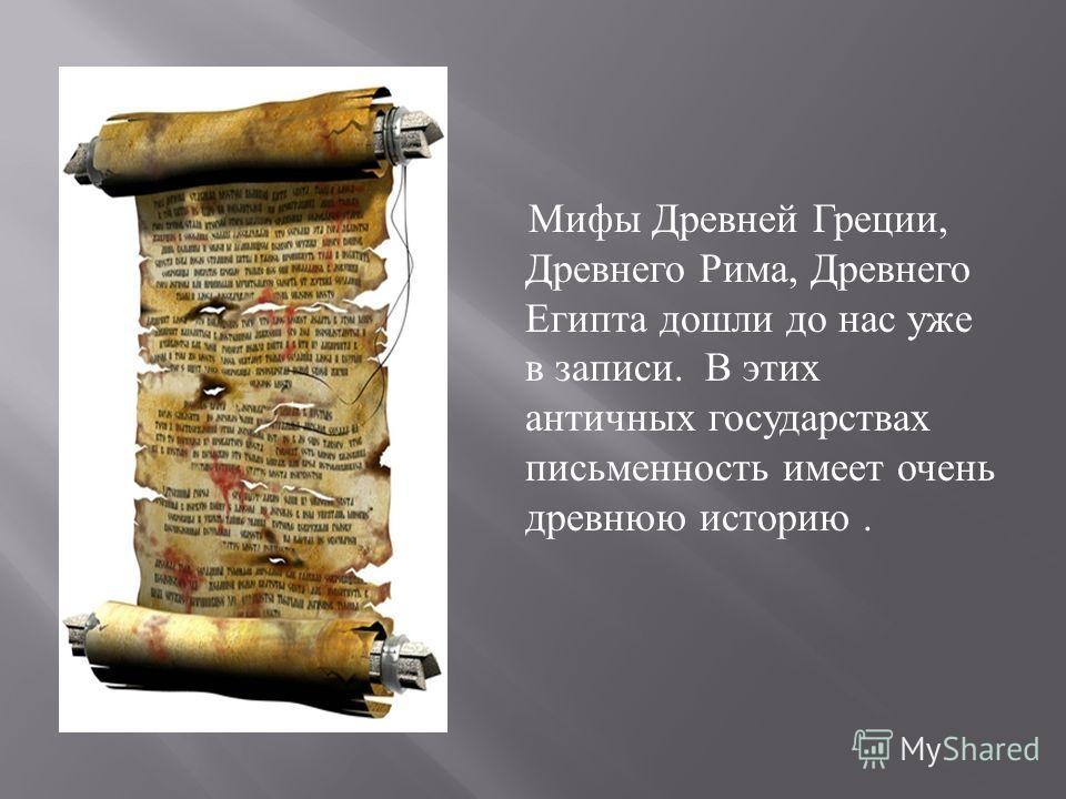 Мифы Древней Греции, Древнего Рима, Древнего Египта дошли до нас уже в записи. В этих античных государствах письменность имеет очень древнюю историю.