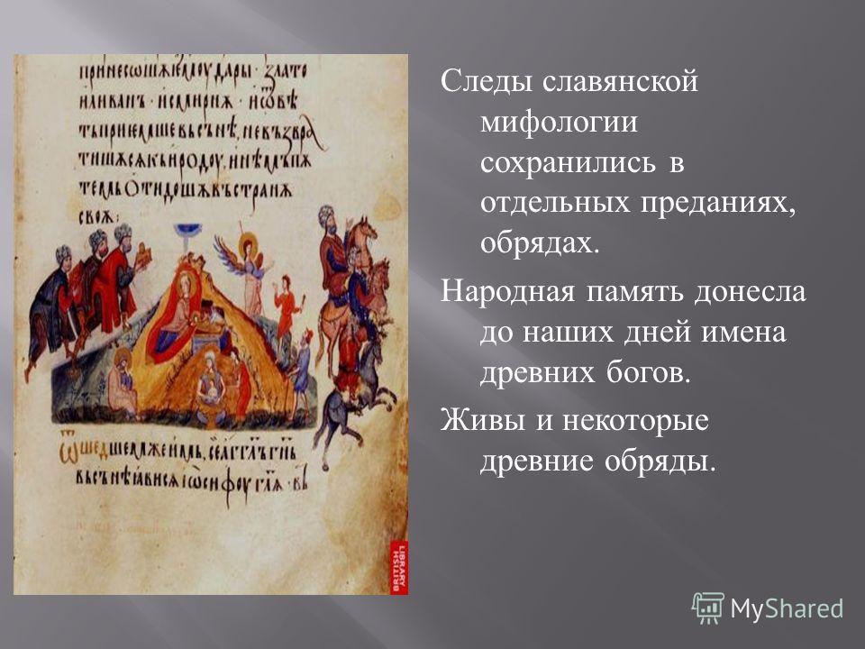 Следы славянской мифологии сохранились в отдельных преданиях, обрядах. Народная память донесла до наших дней имена древних богов. Живы и некоторые древние обряды.