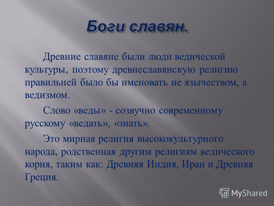 Древние славяне были люди ведической культуры, поэтому древнеславянскую религию правильней было бы именовать не язычеством, а ведизмом. Слово « веды » - созвучно современному русскому « ведать », « знать ». Это мирная религия высококультурного народа