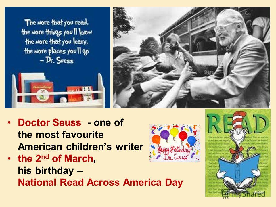 Doctor Seuss - one of the most favourite American childrens writer the 2 nd of March, his birthday – National Read Across America Day