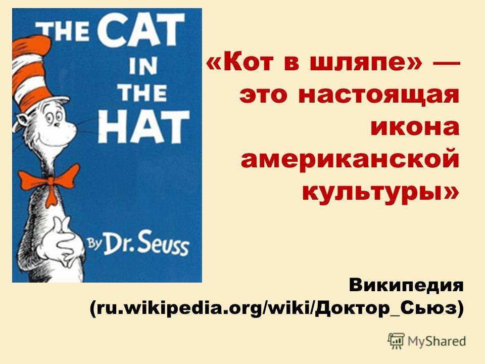 «Кот в шляпе» это настоящая икона американской культуры» Википедия (ru.wikipedia.org/wiki/Доктор_Сьюз)