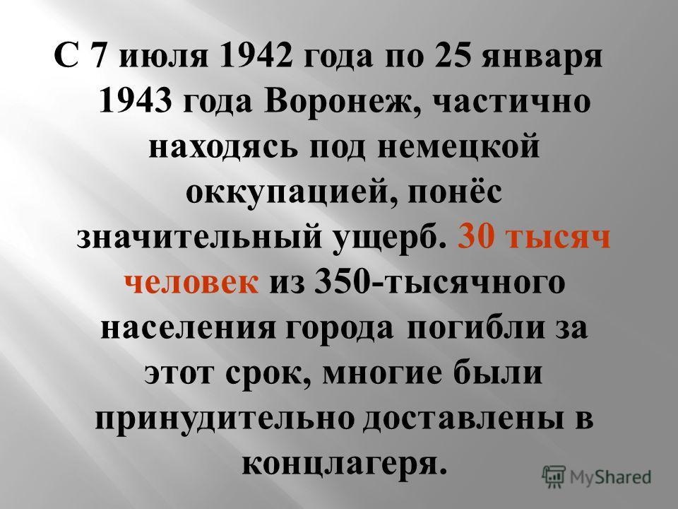 С 7 июля 1942 года по 25 января 1943 года Воронеж, частично находясь под немецкой оккупацией, понёс значительный ущерб. 30 тысяч человек из 350- тысячного населения города погибли за этот срок, многие были принудительно доставлены в концлагеря.