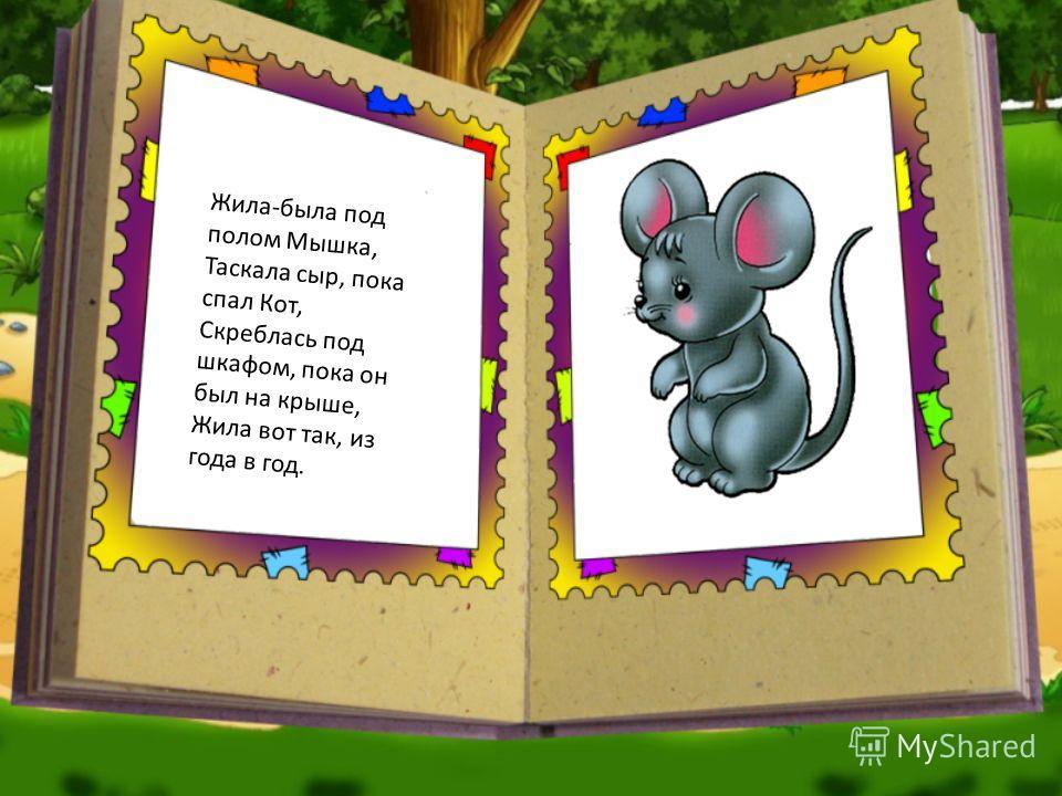Жила-была под полом Мышка, Таскала сыр, пока спал Кот, Скреблась под шкафом, пока он был на крыше, Жила вот так, из года в год.