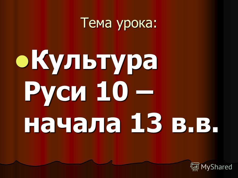 Тема урока: Культура Руси 10 – начала 13 в.в. Культура Руси 10 – начала 13 в.в.