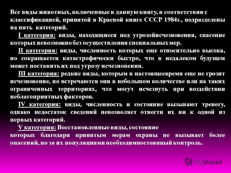 Все виды животных, включенные в данную книгу, в соответствии с классификацией, принятой в Красной книге СССР 1984г., подразделены на пять категорий. I категория: виды, находящиеся под угрозойисчезновения, спасение которых невозможно без осуществления