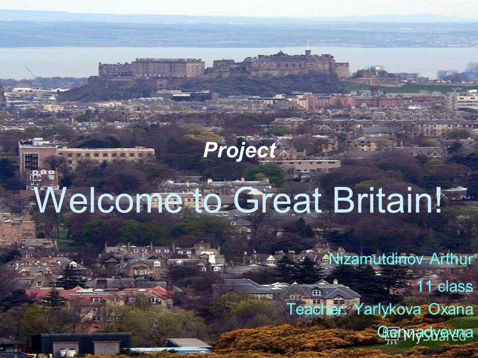 Project Welcome to Great Britain! Nizamutdinov Arthur 11 class Teacher: Yarlykova Oxana Gennadyevna
