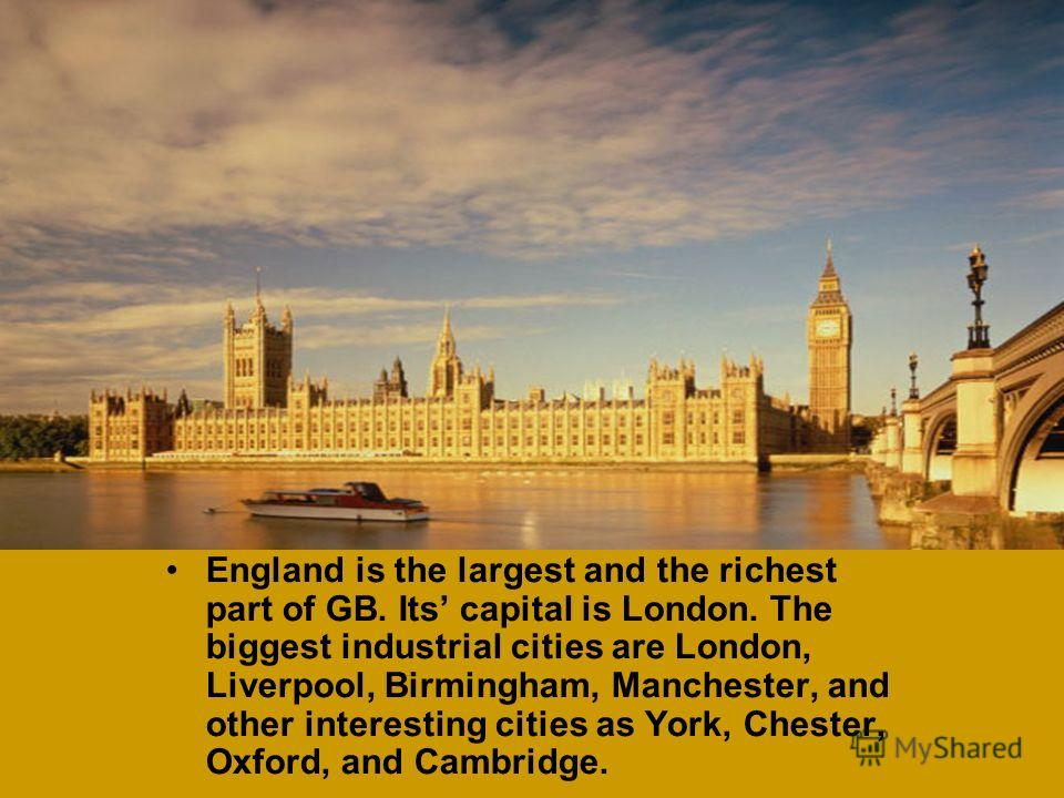 England is the largest and the richest part of GB. Its capital is London. The biggest industrial cities are London, Liverpool, Birmingham, Manchester, and other interesting cities as York, Chester, Oxford, and Cambridge.