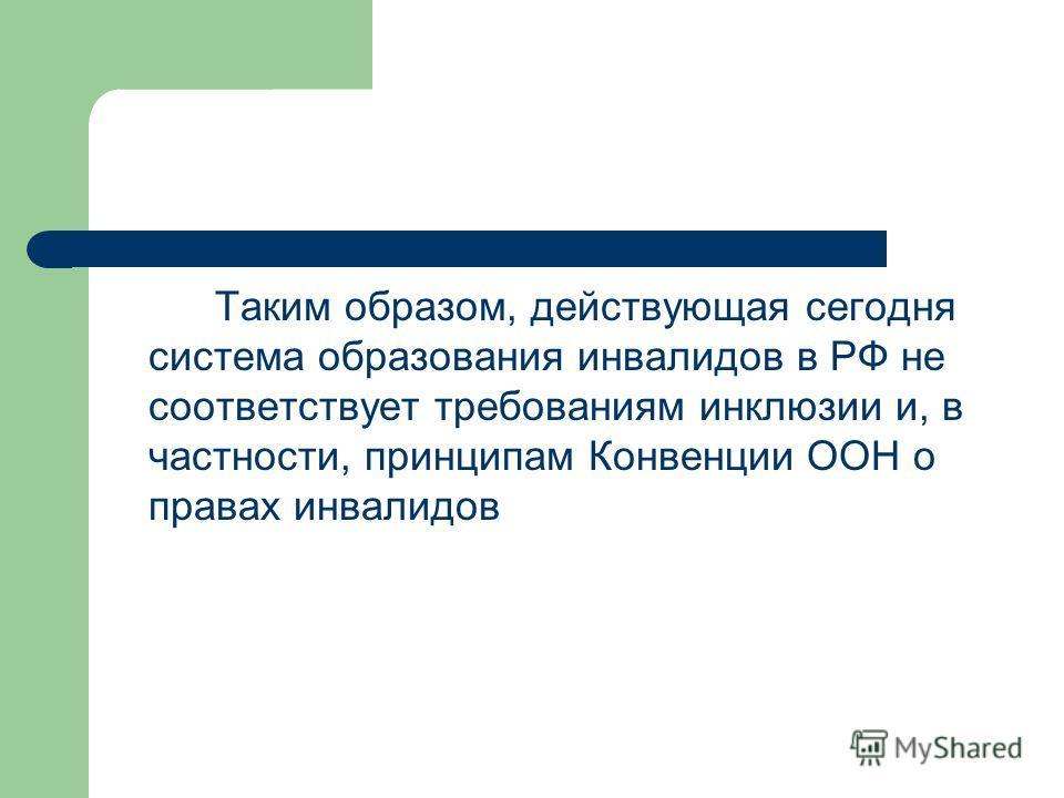 Таким образом, действующая сегодня система образования инвалидов в РФ не соответствует требованиям инклюзии и, в частности, принципам Конвенции ООН о правах инвалидов