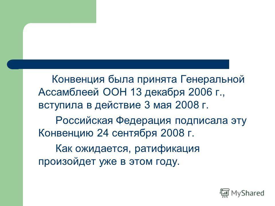Конвенция была принята Генеральной Ассамблеей ООН 13 декабря 2006 г., вступила в действие 3 мая 2008 г. Российская Федерация подписала эту Конвенцию 24 сентября 2008 г. Как ожидается, ратификация произойдет уже в этом году.