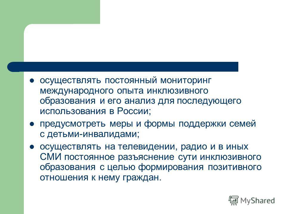 осуществлять постоянный мониторинг международного опыта инклюзивного образования и его анализ для последующего использования в России; предусмотреть меры и формы поддержки семей с детьми-инвалидами; осуществлять на телевидении, радио и в иных СМИ пос