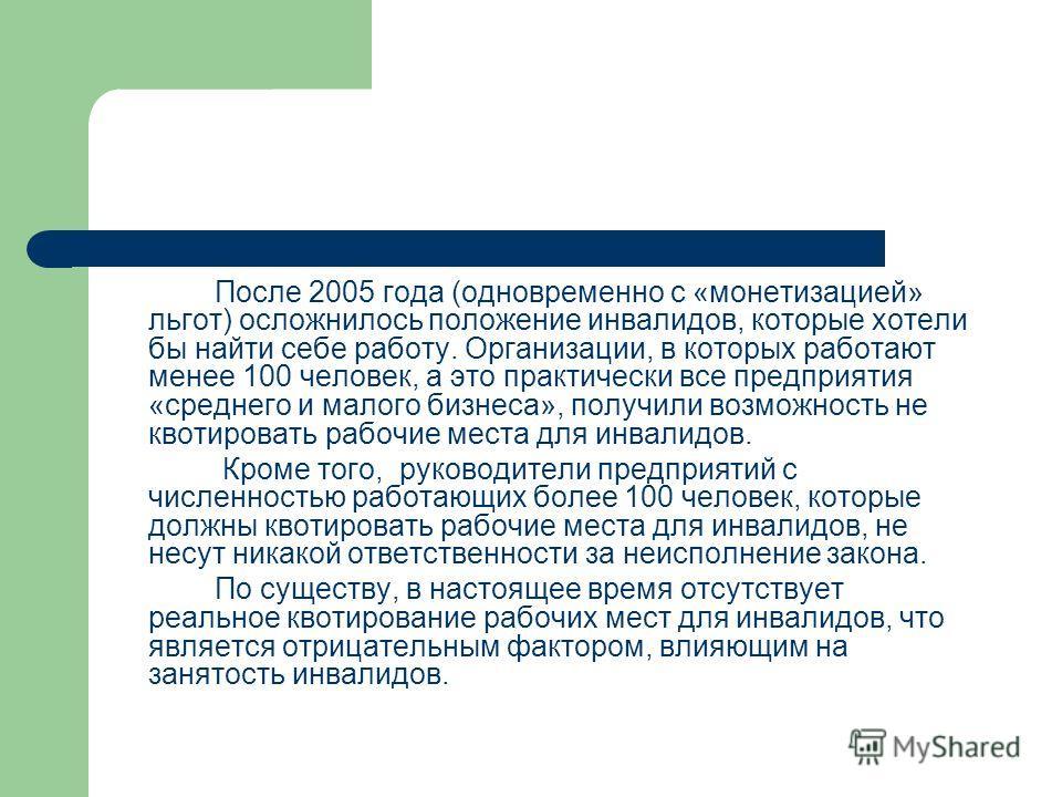После 2005 года (одновременно с «монетизацией» льгот) осложнилось положение инвалидов, которые хотели бы найти себе работу. Организации, в которых работают менее 100 человек, а это практически все предприятия «среднего и малого бизнеса», получили воз