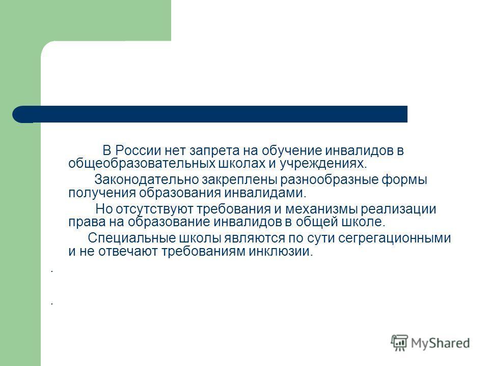 В России нет запрета на обучение инвалидов в общеобразовательных школах и учреждениях. Законодательно закреплены разнообразные формы получения образования инвалидами. Но отсутствуют требования и механизмы реализации права на образование инвалидов в о