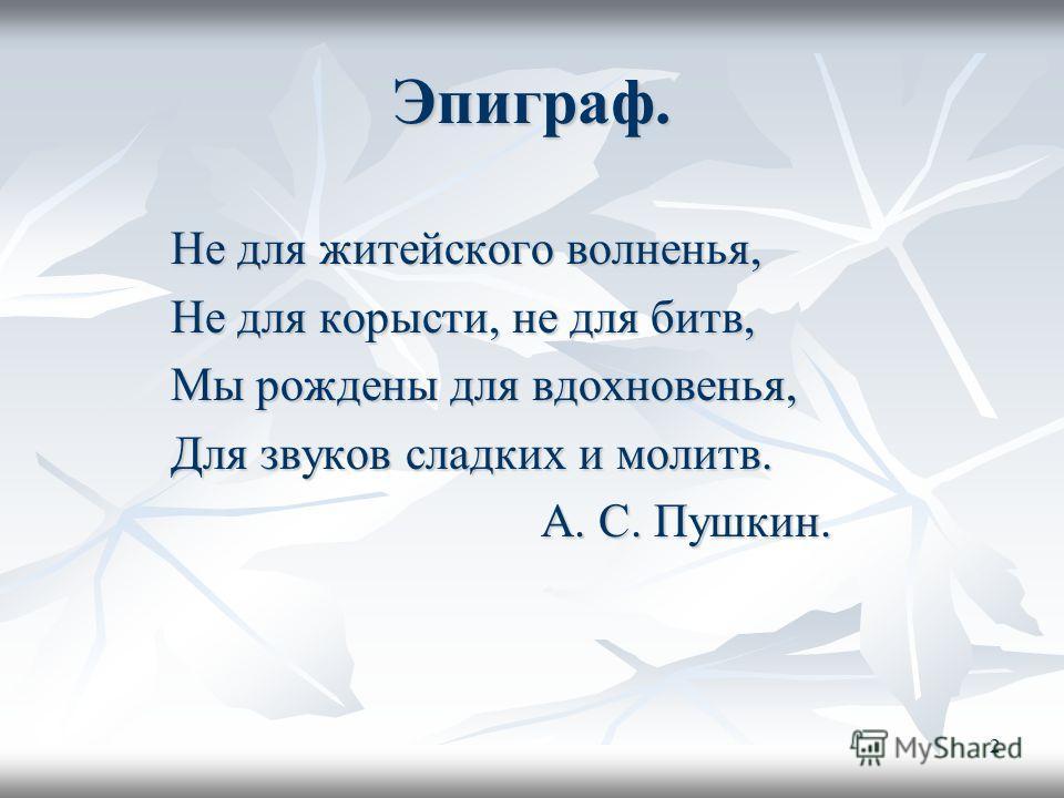 2 Эпиграф. Не для житейского волненья, Не для корысти, не для битв, Мы рождены для вдохновенья, Для звуков сладких и молитв. А. С. Пушкин.