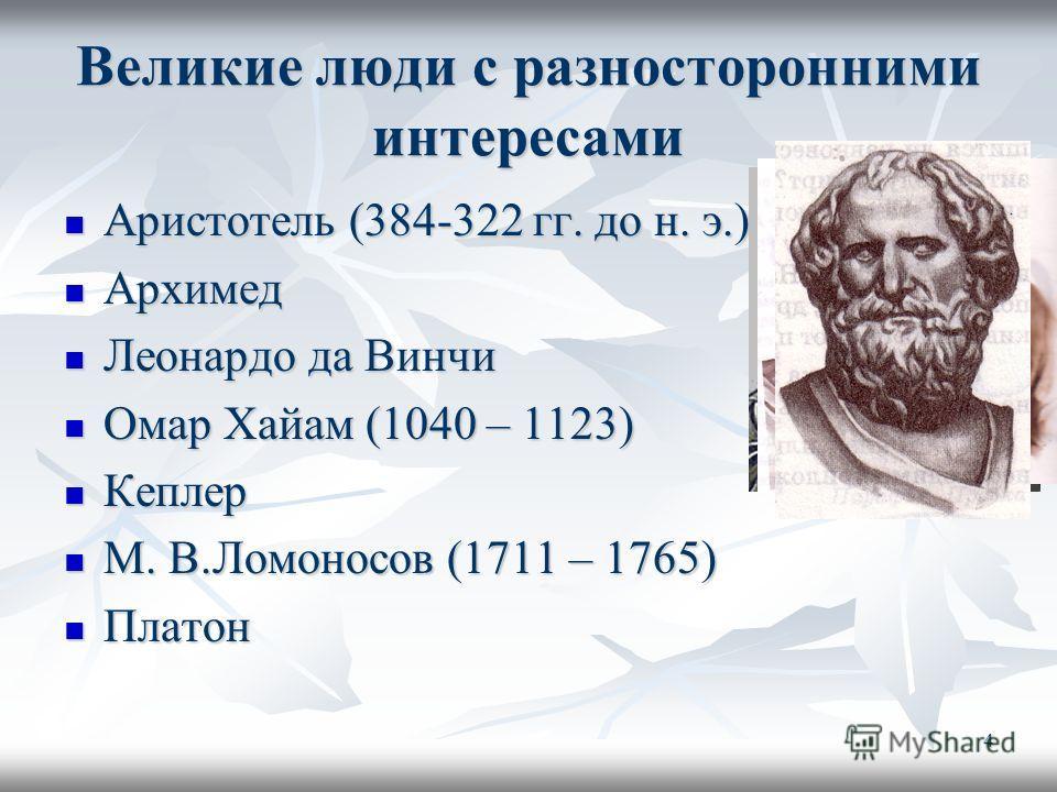 4 Великие люди с разносторонними интересами Аристотель (384-322 гг. до н. э.) Аристотель (384-322 гг. до н. э.) Архимед Архимед Леонардо да Винчи Леонардо да Винчи Омар Хайам (1040 – 1123) Омар Хайам (1040 – 1123) Кеплер Кеплер М. В.Ломоносов (1711 –