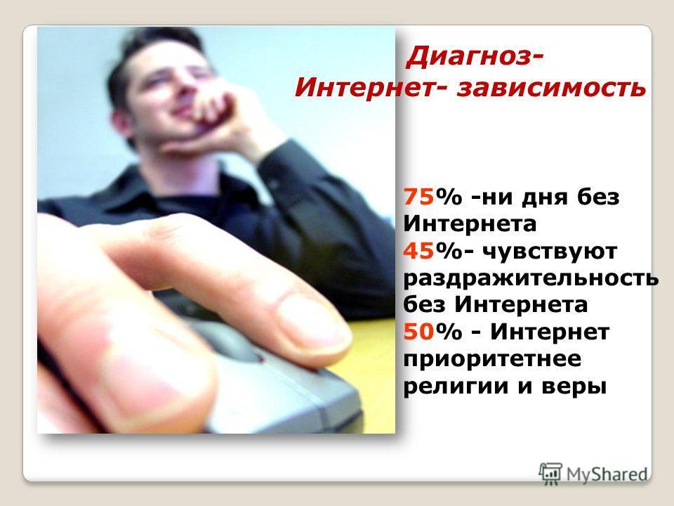75% -ни дня без Интернета 45%- чувствуют раздражительность без Интернета 50% - Интернет приоритетнее религии и веры Диагноз- Интернет- зависимость
