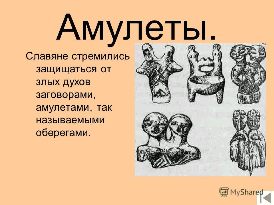 Духи. Славяне верили и поклонялись различным духам.Славяне верили, что в лесах живут косматые лешие, в озёрах и реках обитают опутанные тиной водяные и коварные русалки, а до-ма охраняют заботливые домовые.