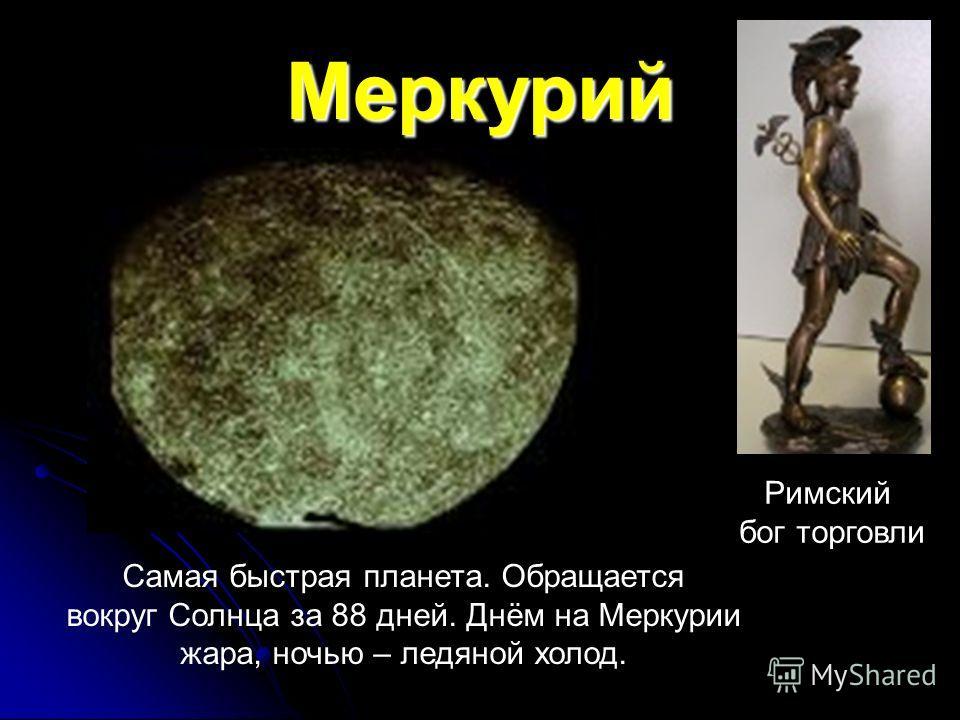 Меркурий Римский бог торговли Самая быстрая планета. Обращается вокруг Солнца за 88 дней. Днём на Меркурии жара, ночью – ледяной холод.
