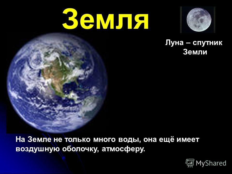 Земля Луна – спутник Земли На Земле не только много воды, она ещё имеет воздушную оболочку, атмосферу.