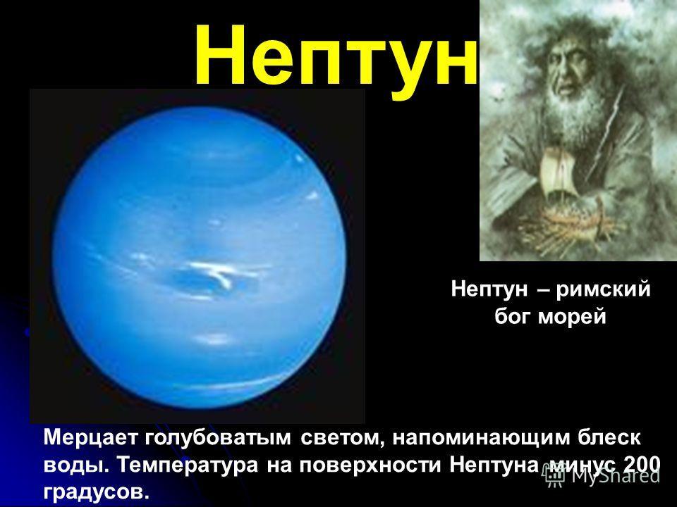 Нептун Нептун – римский бог морей Мерцает голубоватым светом, напоминающим блеск воды. Температура на поверхности Нептуна минус 200 градусов.