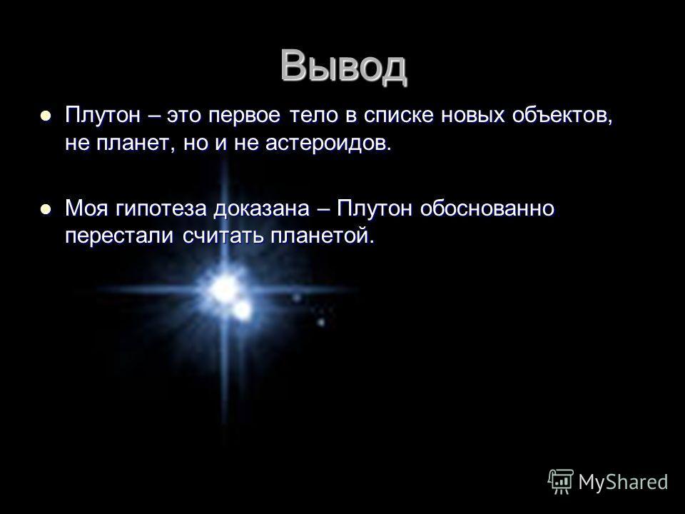 Вывод Плутон – это первое тело в списке новых объектов, не планет, но и не астероидов. Плутон – это первое тело в списке новых объектов, не планет, но и не астероидов. Моя гипотеза доказана – Плутон обоснованно перестали считать планетой. Моя гипотез
