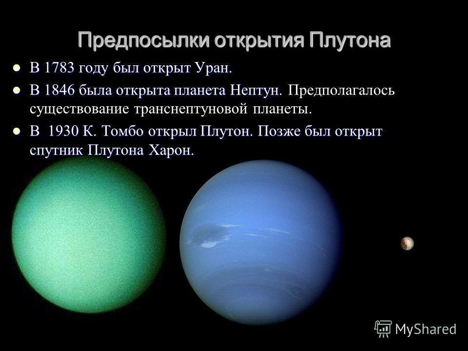 Предпосылки открытия Плутона В 1783 году был открыт Уран. В 1783 году был открыт Уран. В 1846 была открыта планета Нептун. В 1846 была открыта планета Нептун. Предполагалось существование транснептуновой планеты. В 1930 К. Томбо открыл Плутон. Позже
